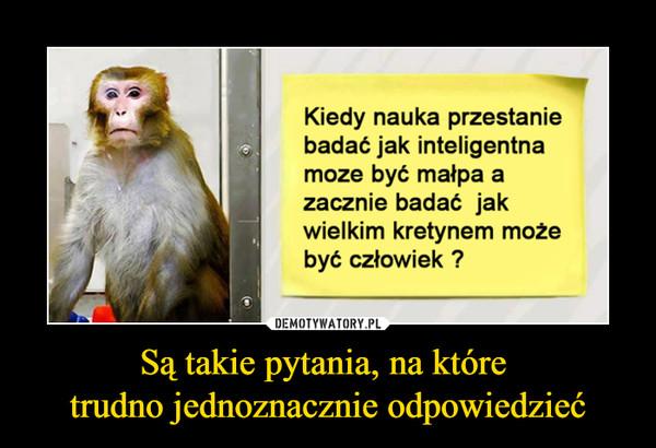 Są takie pytania, na które trudno jednoznacznie odpowiedzieć –  Kiedy nauka przestanie badać jak inteligentna moze być małpa a zacznie badać jak wielkim kretynem może być człowiek ?