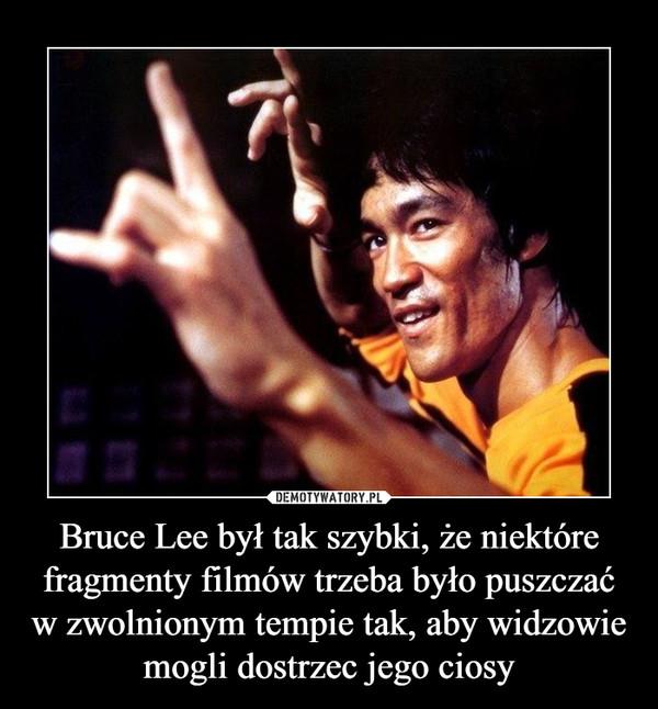 Bruce Lee był tak szybki, że niektóre fragmenty filmów trzeba było puszczać w zwolnionym tempie tak, aby widzowie mogli dostrzec jego ciosy –
