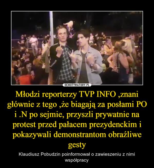 Młodzi reporterzy TVP INFO ,znani głównie z tego ,że biagają za posłami PO i .N po sejmie, przyszli prywatnie na protest przed pałacem prezydenckim i pokazywali demonstrantom obraźliwe gesty – Klaudiusz Pobudzin poinformował o zawieszeniu z nimi współpracy