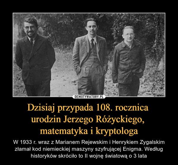 Dzisiaj przypada 108. rocznica urodzin Jerzego Różyckiego, matematyka i kryptologa – W 1933 r. wraz z Marianem Rejewskim i Henrykiem Zygalskim złamał kod niemieckiej maszyny szyfrującej Enigma. Według historyków skróciło to II wojnę światową o 3 lata
