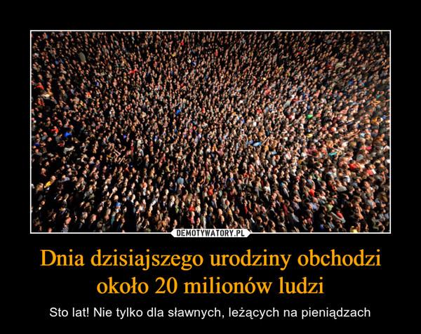 Dnia dzisiajszego urodziny obchodzi około 20 milionów ludzi – Sto lat! Nie tylko dla sławnych, leżących na pieniądzach