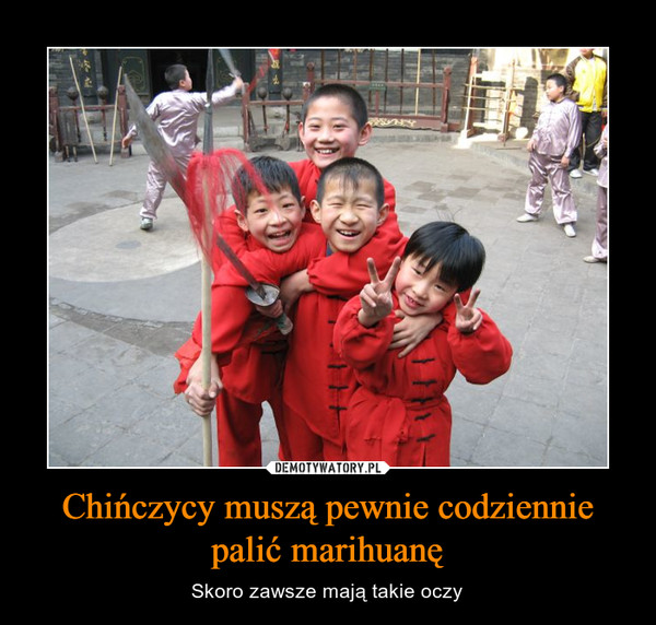 Chińczycy muszą pewnie codziennie palić marihuanę – Skoro zawsze mają takie oczy