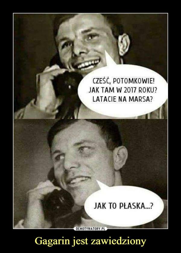 Gagarin jest zawiedziony –  CZEŚĆ, POTOMKOWIE!JAK TAM W 2017 ROKU?LATACIE NA MARSA?JAK TO PŁASKA...?