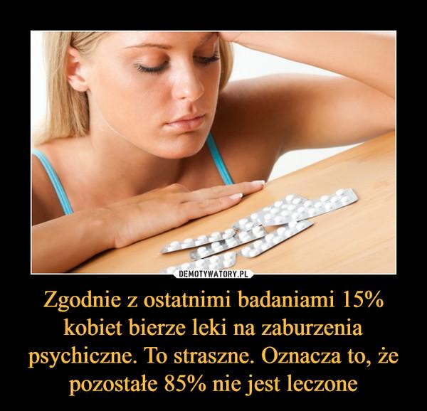Zgodnie z ostatnimi badaniami 15% kobiet bierze leki na zaburzenia psychiczne. To straszne. Oznacza to, że pozostałe 85% nie jest leczone –