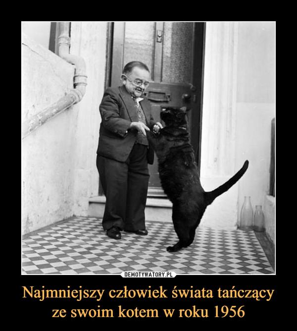 Najmniejszy człowiek świata tańczącyze swoim kotem w roku 1956 –