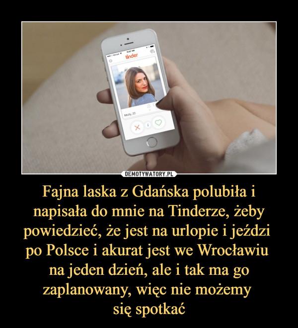 Fajna laska z Gdańska polubiła i napisała do mnie na Tinderze, żeby powiedzieć, że jest na urlopie i jeździ po Polsce i akurat jest we Wrocławiu na jeden dzień, ale i tak ma go zaplanowany, więc nie możemy się spotkać –