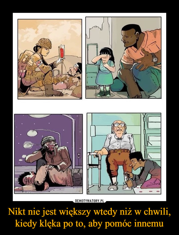Nikt nie jest większy wtedy niż w chwili, kiedy klęka po to, aby pomóc innemu –