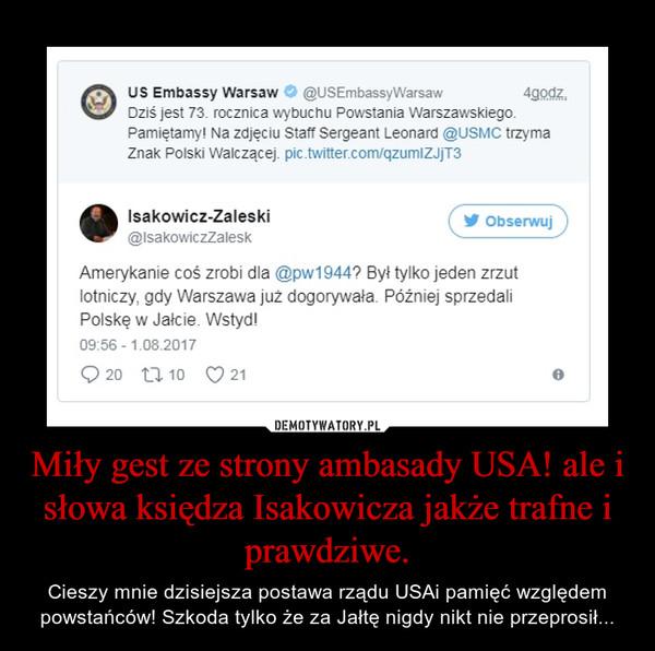 Miły gest ze strony ambasady USA! ale i słowa księdza Isakowicza jakże trafne i prawdziwe. – Cieszy mnie dzisiejsza postawa rządu USAi pamięć względem powstańców! Szkoda tylko że za Jałtę nigdy nikt nie przeprosił...