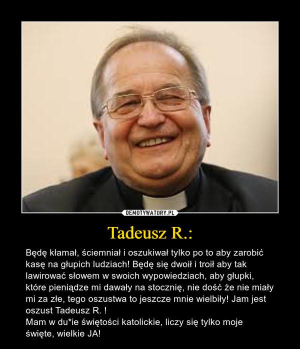 Tadeusz R.: – Będę kłamał, ściemniał i oszukiwał tylko po to aby zarobić kasę na głupich ludziach! Będę się dwoił i troił aby tak lawirować słowem w swoich wypowiedziach, aby głupki, które pieniądze mi dawały na stocznię, nie dość że nie miały mi za złe, tego oszustwa to jeszcze mnie wielbiły! Jam jest oszust Tadeusz R. !Mam w du*ie świętości katolickie, liczy się tylko moje święte, wielkie JA!