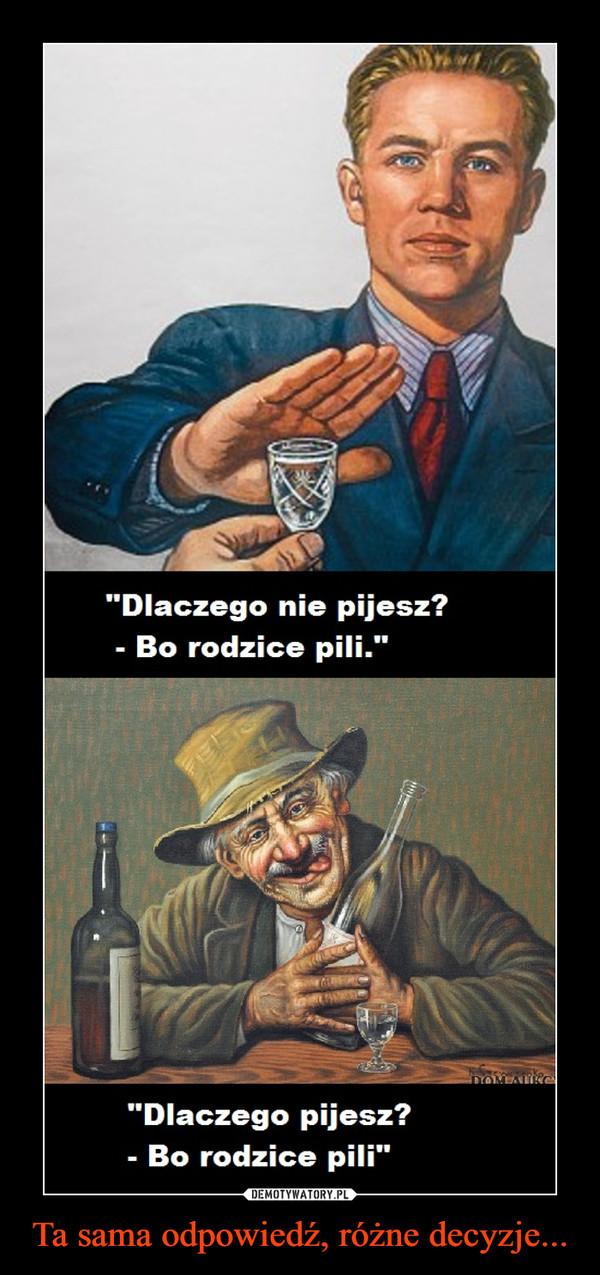 Ta sama odpowiedź, różne decyzje... –  Dlaczego nie pijesz?Bo rodzice pili.Dlaczego pijesz.Bo rodzice pili.