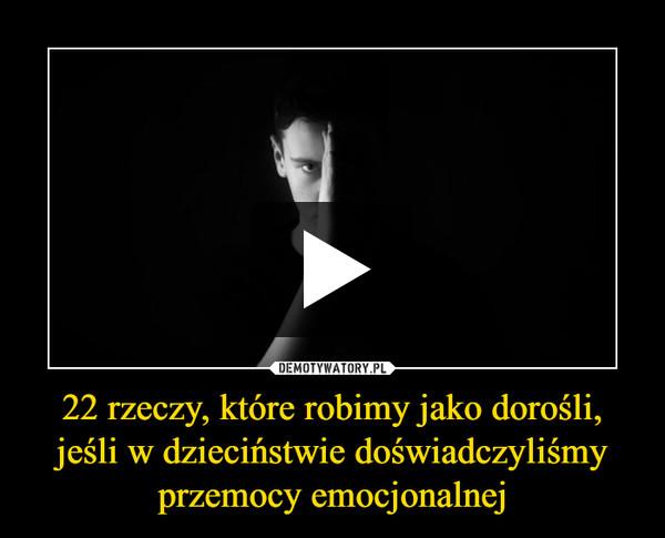 22 rzeczy, które robimy jako dorośli, jeśli w dzieciństwie doświadczyliśmy przemocy emocjonalnej –