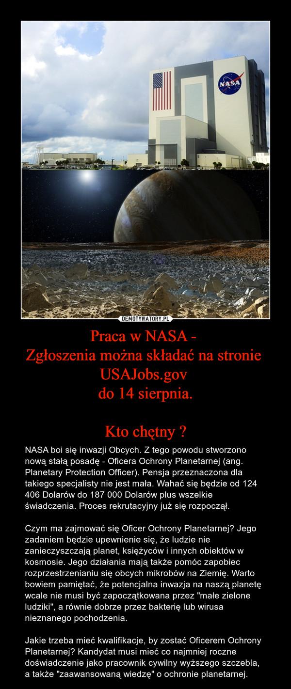 """Praca w NASA - Zgłoszenia można składać na stronie USAJobs.gov do 14 sierpnia.Kto chętny ? – NASA boi się inwazji Obcych. Z tego powodu stworzono nową stałą posadę - Oficera Ochrony Planetarnej (ang. Planetary Protection Officer). Pensja przeznaczona dla takiego specjalisty nie jest mała. Wahać się będzie od 124 406 Dolarów do 187 000 Dolarów plus wszelkie świadczenia. Proces rekrutacyjny już się rozpoczął.Czym ma zajmować się Oficer Ochrony Planetarnej? Jego zadaniem będzie upewnienie się, że ludzie nie zanieczyszczają planet, księżyców i innych obiektów w kosmosie. Jego działania mają także pomóc zapobiec rozprzestrzenianiu się obcych mikrobów na Ziemię. Warto bowiem pamiętać, że potencjalna inwazja na naszą planetę wcale nie musi być zapoczątkowana przez """"małe zielone ludziki"""", a równie dobrze przez bakterię lub wirusa nieznanego pochodzenia.Jakie trzeba mieć kwalifikacje, by zostać Oficerem Ochrony Planetarnej? Kandydat musi mieć co najmniej roczne doświadczenie jako pracownik cywilny wyższego szczebla, a także """"zaawansowaną wiedzę"""" o ochronie planetarnej."""