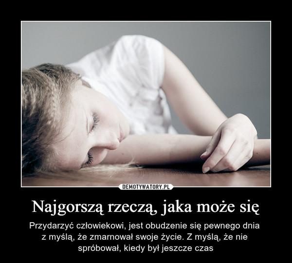 Najgorszą rzeczą, jaka może się – Przydarzyć człowiekowi, jest obudzenie się pewnego dnia z myślą, że zmarnował swoje życie. Z myślą, że nie spróbował, kiedy był jeszcze czas