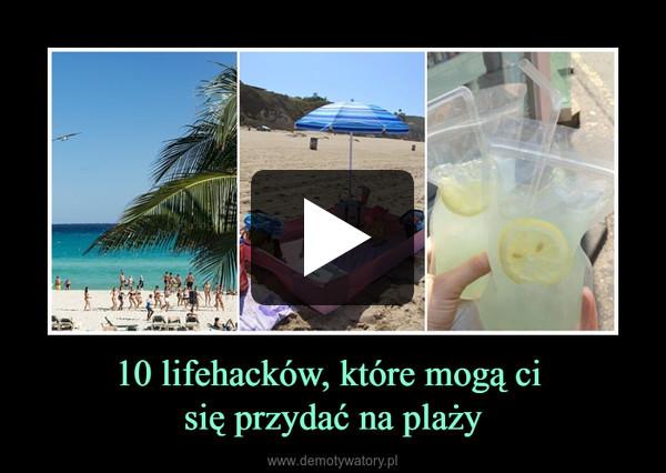10 lifehacków, które mogą ci się przydać na plaży –