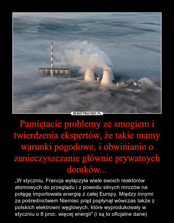 """Pamiętacie problemy ze smogiem i twierdzenia ekspertów, że takie mamy warunki pogodowe, i obwinianie o zanieczyszczanie głównie prywatnych domków... – """"W styczniu, Francja wyłączyła wiele swoich reaktorów atomowych do przeglądu i z powodu silnych mrozów na potęgę importowała energię z całej Europy. Między innymi za pośrednictwem Niemiec prąd popłynął wówczas także z polskich elektrowni węglowych, które wyprodukowały w styczniu o 8 proc. więcej energii"""" (i są to oficjalne dane)"""