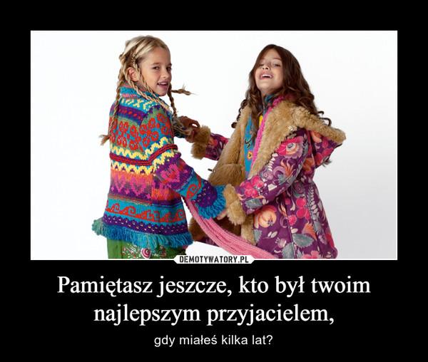 Pamiętasz jeszcze, kto był twoim najlepszym przyjacielem, – gdy miałeś kilka lat?