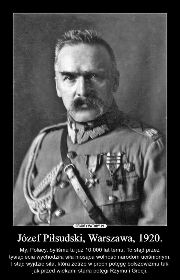 Józef Piłsudski, Warszawa, 1920. – My, Polacy, byliśmu tu już 10.000 lat temu. To stąd przez tysiąclecia wychodziła siła niosąca wolność narodom uciśnionym. I stąd wyjdzie siła, która zetrze w proch potęgę bolszewizmu tak jak przed wiekami starła potęgi Rzymu i Grecji.