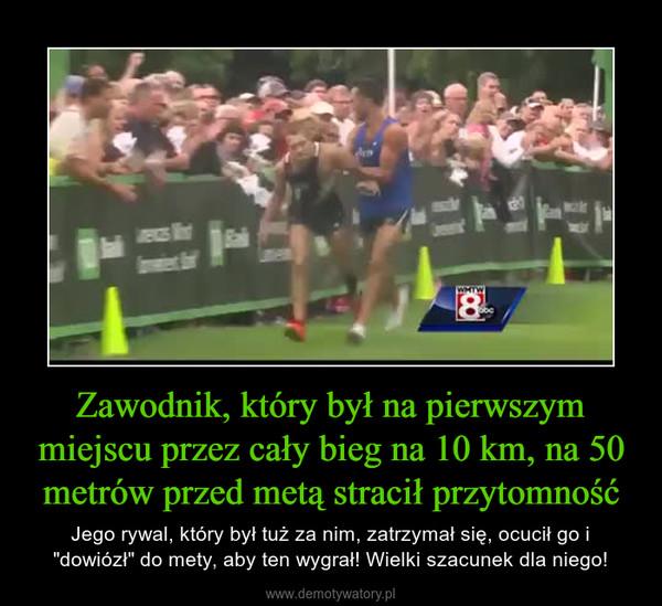 """Zawodnik, który był na pierwszym miejscu przez cały bieg na 10 km, na 50 metrów przed metą stracił przytomność – Jego rywal, który był tuż za nim, zatrzymał się, ocucił go i """"dowiózł"""" do mety, aby ten wygrał! Wielki szacunek dla niego!"""