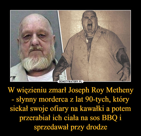 W więzieniu zmarł Joseph Roy Metheny - słynny morderca z lat 90-tych, który siekał swoje ofiary na kawałki a potem przerabiał ich ciała na sos BBQ i sprzedawał przy drodze –