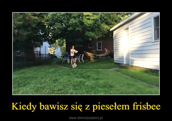 Kiedy bawisz się z piesełem frisbee –