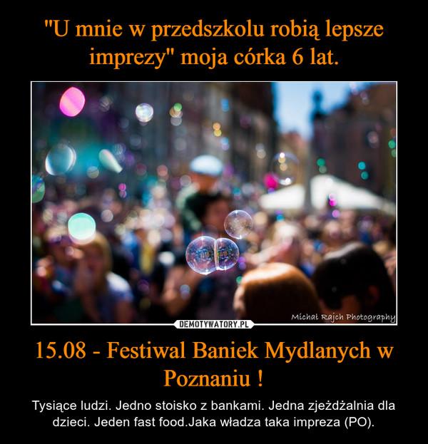 15.08 - Festiwal Baniek Mydlanych w Poznaniu ! – Tysiące ludzi. Jedno stoisko z bankami. Jedna zjeżdżalnia dla dzieci. Jeden fast food.Jaka władza taka impreza (PO).