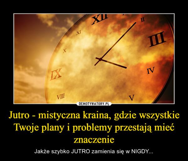 Jutro - mistyczna kraina, gdzie wszystkie Twoje plany i problemy przestają mieć znaczenie – Jakże szybko JUTRO zamienia się w NIGDY...