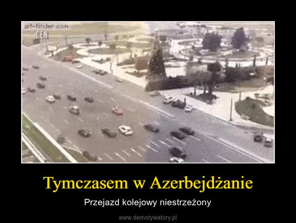 Tymczasem w Azerbejdżanie – Przejazd kolejowy niestrzeżony