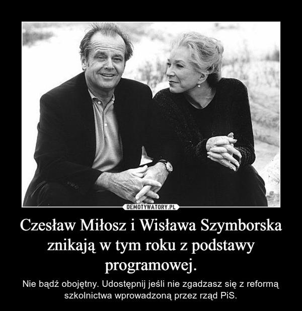 Czesław Miłosz i Wisława Szymborskaznikają w tym roku z podstawy programowej. – Nie bądź obojętny. Udostępnij jeśli nie zgadzasz się z reformą szkolnictwa wprowadzoną przez rząd PiS.