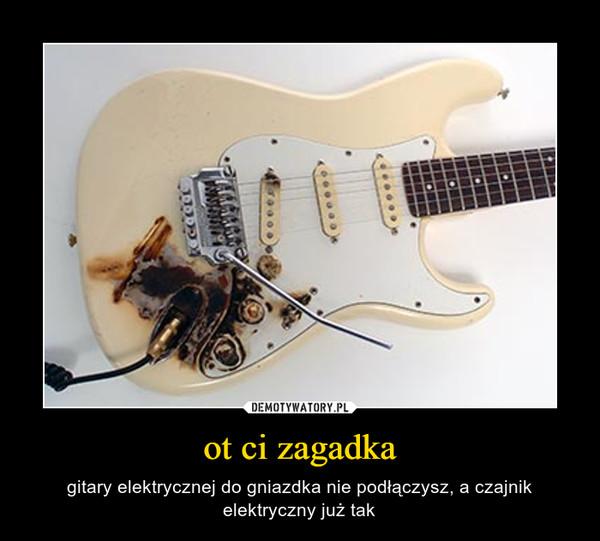 ot ci zagadka – gitary elektrycznej do gniazdka nie podłączysz, a czajnik elektryczny już tak