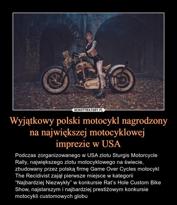 """Wyjątkowy polski motocykl nagrodzony na największej motocyklowej imprezie w USA – Podczas zorganizowanego w USA zlotu Sturgis Motorcycle Rally, największego zlotu motocyklowego na świecie, zbudowany przez polską firmę Game Over Cycles motocykl The Recidivist zajął pierwsze miejsce w kategorii """"Najbardziej Niezwykły"""" w konkursie Rat's Hole Custom Bike Show, najstarszym i najbardziej prestiżowym konkursie motocykli customowych globu"""