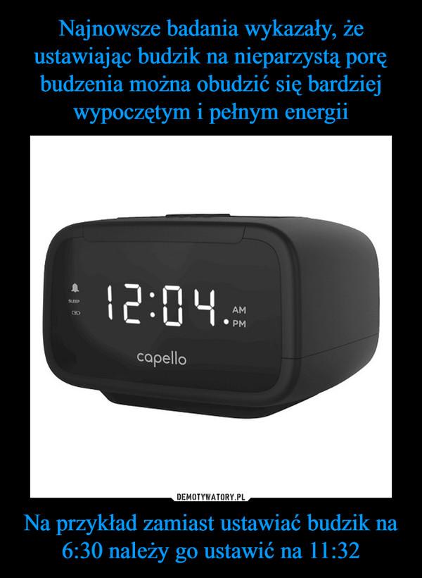 Na przykład zamiast ustawiać budzik na 6:30 należy go ustawić na 11:32 –