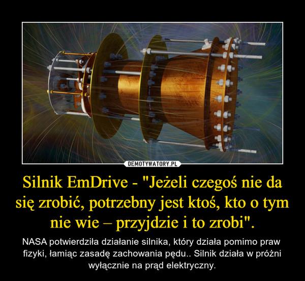 """Silnik EmDrive - """"Jeżeli czegoś nie da się zrobić, potrzebny jest ktoś, kto o tym nie wie – przyjdzie i to zrobi"""". – NASA potwierdziła działanie silnika, który działa pomimo praw  fizyki, łamiąc zasadę zachowania pędu.. Silnik działa w próżni wyłącznie na prąd elektryczny."""