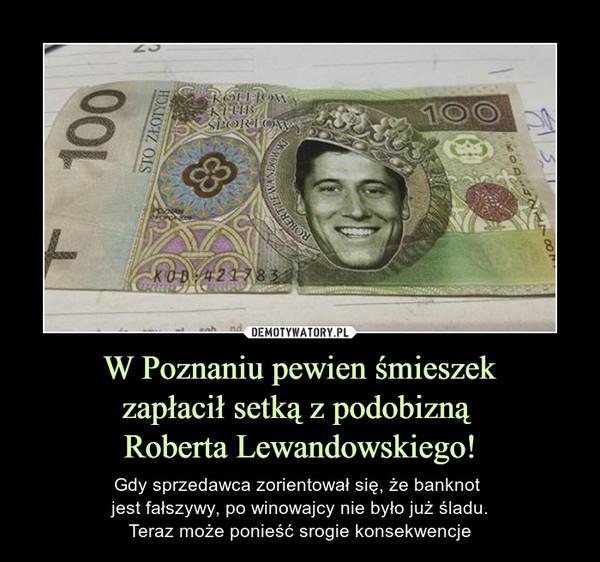 W Poznaniu pewien śmieszekzapłacił setką z podobizną Roberta Lewandowskiego! – Gdy sprzedawca zorientował się, że banknot jest fałszywy, po winowajcy nie było już śladu.Teraz może ponieść srogie konsekwencje sto złotych Kolejowy klub sportowy
