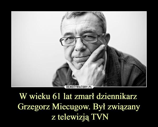 W wieku 61 lat zmarł dziennikarz Grzegorz Miecugow. Był związany z telewizją TVN –