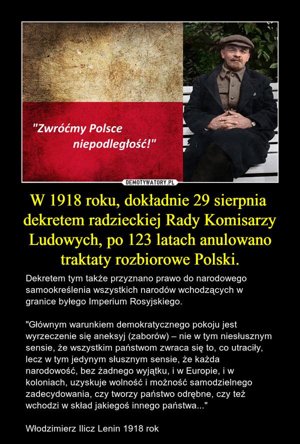 """W 1918 roku, dokładnie 29 sierpnia  dekretem radzieckiej Rady Komisarzy Ludowych, po 123 latach anulowano traktaty rozbiorowe Polski. – Dekretem tym także przyznano prawo do narodowego samookreślenia wszystkich narodów wchodzących w granice byłego Imperium Rosyjskiego.""""Głównym warunkiem demokratycznego pokoju jest wyrzeczenie się aneksyj (zaborów) – nie w tym niesłusznym sensie, że wszystkim państwom zwraca się to, co utraciły, lecz w tym jedynym słusznym sensie, że każda narodowość, bez żadnego wyjątku, i w Europie, i w koloniach, uzyskuje wolność i możność samodzielnego zadecydowania, czy tworzy państwo odrębne, czy też wchodzi w skład jakiegoś innego państwa..."""" Włodzimierz Ilicz Lenin 1918 rok"""
