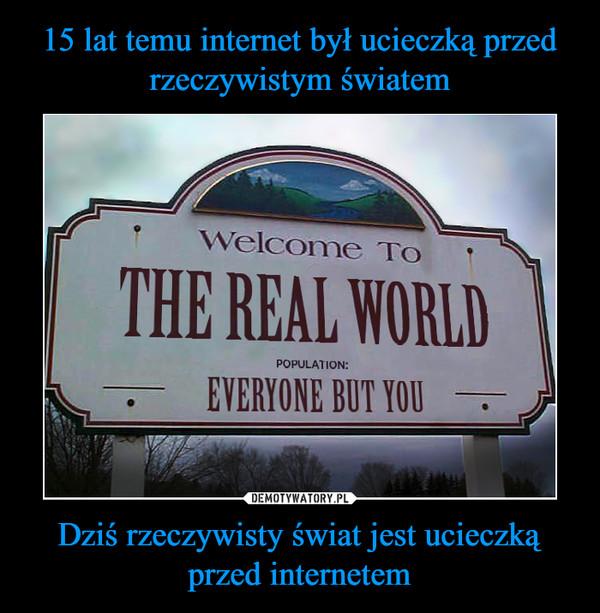 Dziś rzeczywisty świat jest ucieczką przed internetem –  welcome to the real world population everyone but you