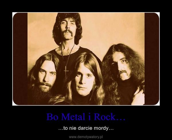 Bo Metal i Rock… – …to nie darcie mordy…