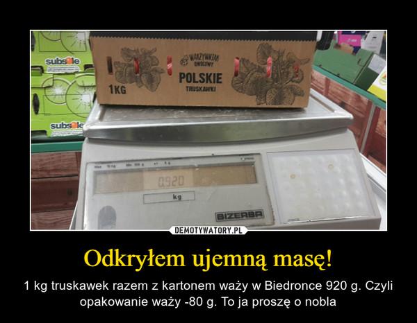Odkryłem ujemną masę! – 1 kg truskawek razem z kartonem waży w Biedronce 920 g. Czyli opakowanie waży -80 g. To ja proszę o nobla
