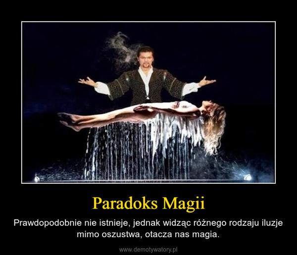Paradoks Magii – Prawdopodobnie nie istnieje, jednak widząc różnego rodzaju iluzje mimo oszustwa, otacza nas magia.