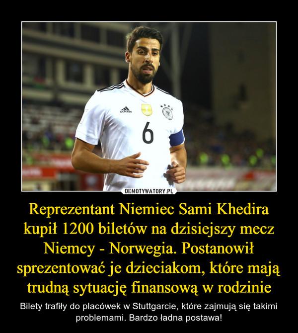 Reprezentant Niemiec Sami Khedira kupił 1200 biletów na dzisiejszy mecz Niemcy - Norwegia. Postanowił sprezentować je dzieciakom, które mają trudną sytuację finansową w rodzinie – Bilety trafiły do placówek w Stuttgarcie, które zajmują się takimi problemami. Bardzo ładna postawa!