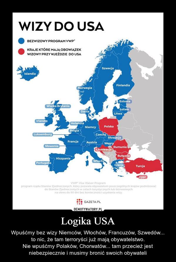 Logika USA – Wpuśćmy bez wizy Niemców, Włochów, Francuzów, Szwedów...to nic, że tam terroryści już mają obywatelstwo.Nie wpuśćmy Polaków, Chorwatów... tam przecież jest niebezpiecznie i musimy bronić swoich obywateli wizy do USA