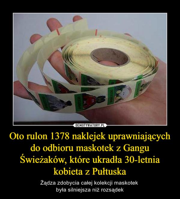 Oto rulon 1378 naklejek uprawniających do odbioru maskotek z Gangu Świeżaków, które ukradła 30-letnia kobieta z Pułtuska – Żądza zdobycia całej kolekcji maskotek była silniejsza niż rozsądek