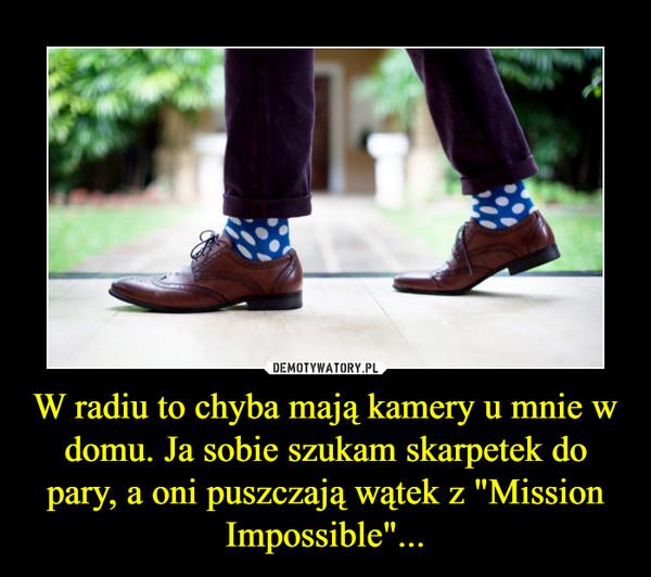 """W radiu to chyba mają kamery u mnie w domu. Ja sobie szukam skarpetek do pary, a oni puszczają wątek z """"Mission Impossible""""... –"""