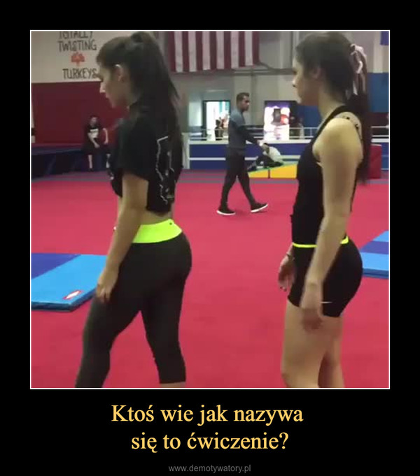 Ktoś wie jak nazywa się to ćwiczenie? –
