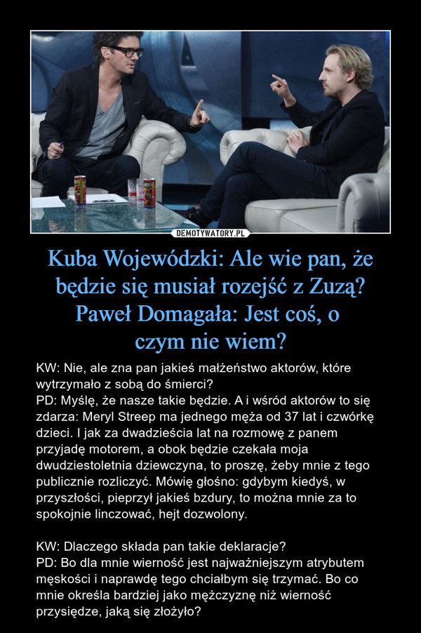 Kuba Wojewódzki: Ale wie pan, że będzie się musiał rozejść z Zuzą?Paweł Domagała: Jest coś, o czym nie wiem? – KW: Nie, ale zna pan jakieś małżeństwo aktorów, które wytrzymało z sobą do śmierci?PD: Myślę, że nasze takie będzie. A i wśród aktorów to się zdarza: Meryl Streep ma jednego męża od 37 lat i czwórkę dzieci. I jak za dwadzieścia lat na rozmowę z panem przyjadę motorem, a obok będzie czekała moja dwudziestoletnia dziewczyna, to proszę, żeby mnie z tego publicznie rozliczyć. Mówię głośno: gdybym kiedyś, w przyszłości, pieprzył jakieś bzdury, to można mnie za to spokojnie linczować, hejt dozwolony.KW: Dlaczego składa pan takie deklaracje?PD: Bo dla mnie wierność jest najważniejszym atrybutem męskości i naprawdę tego chciałbym się trzymać. Bo co mnie określa bardziej jako mężczyznę niż wierność przysiędze, jaką się złożyło?
