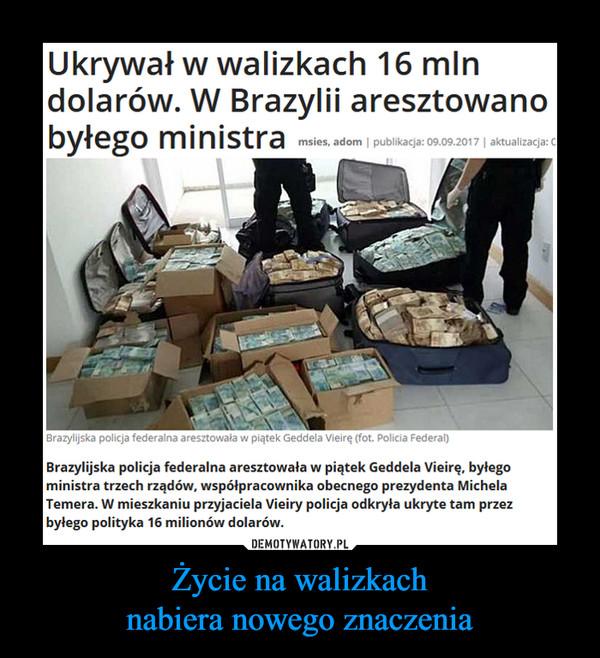 Życie na walizkachnabiera nowego znaczenia –  Ukrywał w walizkach 16 mindolarów. W Brazylii aresztowanobyłego ministra Brazylijska policja federalna aresztowała w piątek Geddela Vieirę, byłegoministra trzech rządów, współpracownika obecnego prezydenta MichelaTemera. W mieszkaniu przyjaciela Vieiry policja odkryła ukryte tam przezbyłego polityka 16 milionów dolarów.