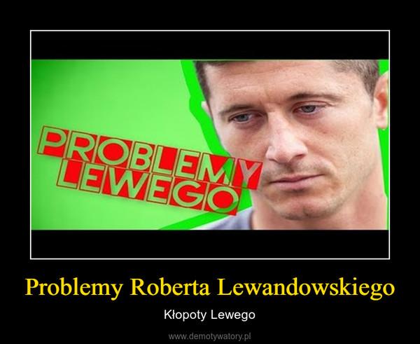 Problemy Roberta Lewandowskiego – Kłopoty Lewego