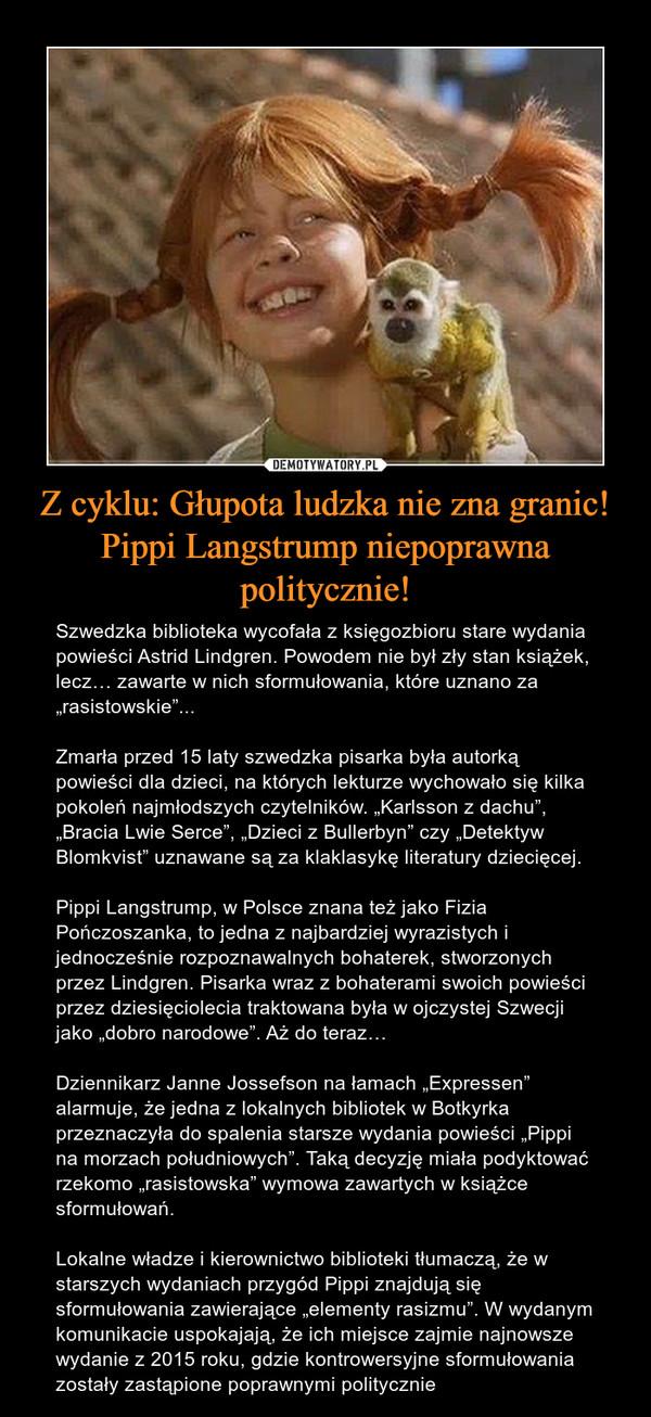 """Z cyklu: Głupota ludzka nie zna granic! Pippi Langstrump niepoprawna politycznie! – Szwedzka biblioteka wycofała z księgozbioru stare wydania powieści Astrid Lindgren. Powodem nie był zły stan książek, lecz… zawarte w nich sformułowania, które uznano za """"rasistowskie""""...Zmarła przed 15 laty szwedzka pisarka była autorką powieści dla dzieci, na których lekturze wychowało się kilka pokoleń najmłodszych czytelników. """"Karlsson z dachu"""", """"Bracia Lwie Serce"""", """"Dzieci z Bullerbyn"""" czy """"Detektyw Blomkvist"""" uznawane są za klaklasykę literatury dziecięcej. Pippi Langstrump, w Polsce znana też jako Fizia Pończoszanka, to jedna z najbardziej wyrazistych i jednocześnie rozpoznawalnych bohaterek, stworzonych przez Lindgren. Pisarka wraz z bohaterami swoich powieści przez dziesięciolecia traktowana była w ojczystej Szwecji jako """"dobro narodowe"""". Aż do teraz…Dziennikarz Janne Jossefson na łamach """"Expressen"""" alarmuje, że jedna z lokalnych bibliotek w Botkyrka przeznaczyła do spalenia starsze wydania powieści """"Pippi na morzach południowych"""". Taką decyzję miała podyktować rzekomo """"rasistowska"""" wymowa zawartych w książce sformułowań.Lokalne władze i kierownictwo biblioteki tłumaczą, że w starszych wydaniach przygód Pippi znajdują się sformułowania zawierające """"elementy rasizmu"""". W wydanym komunikacie uspokajają, że ich miejsce zajmie najnowsze wydanie z 2015 roku, gdzie kontrowersyjne sformułowania zostały zastąpione poprawnymi politycznie"""