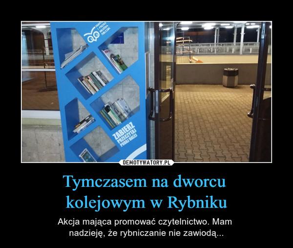 Tymczasem na dworcu kolejowym w Rybniku – Akcja mająca promować czytelnictwo. Mam nadzieję, że rybniczanie nie zawiodą...