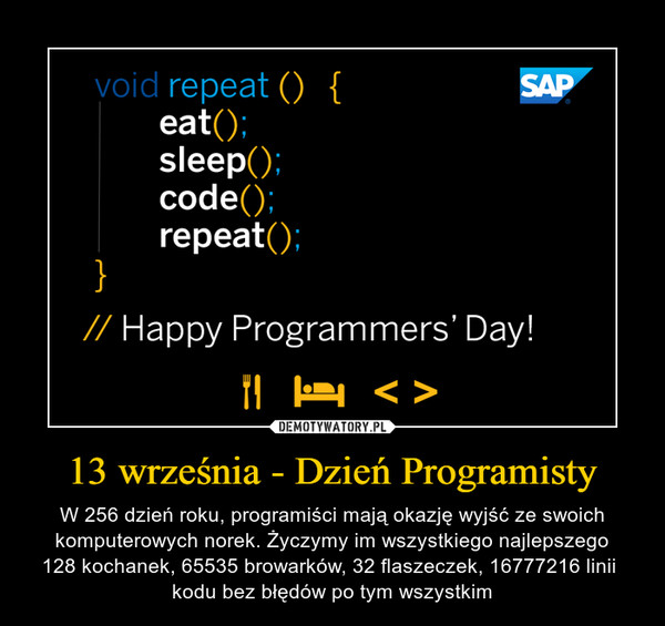 13 września - Dzień Programisty – W 256 dzień roku, programiści mają okazję wyjść ze swoich komputerowych norek. Życzymy im wszystkiego najlepszego128 kochanek, 65535 browarków, 32 flaszeczek, 16777216 linii kodu bez błędów po tym wszystkim